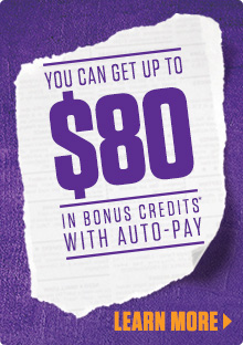 YOU CAN GET UP TO $80 IN BONUS CREDITS* WITH AUTO-PAY