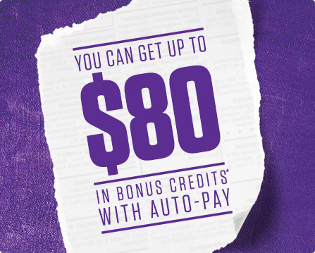 GET UP TO $80 IN BONUS CREDITS* WITH AUTO-PAY